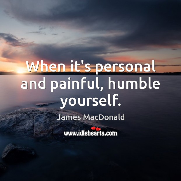 When it's personal and painful, humble yourself. Image