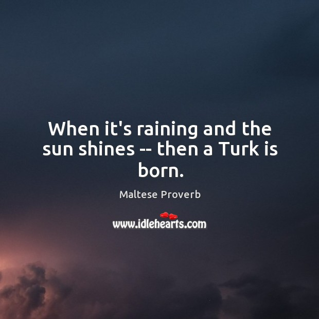 When it's raining and the sun shines — then a turk is born. Maltese Proverbs Image