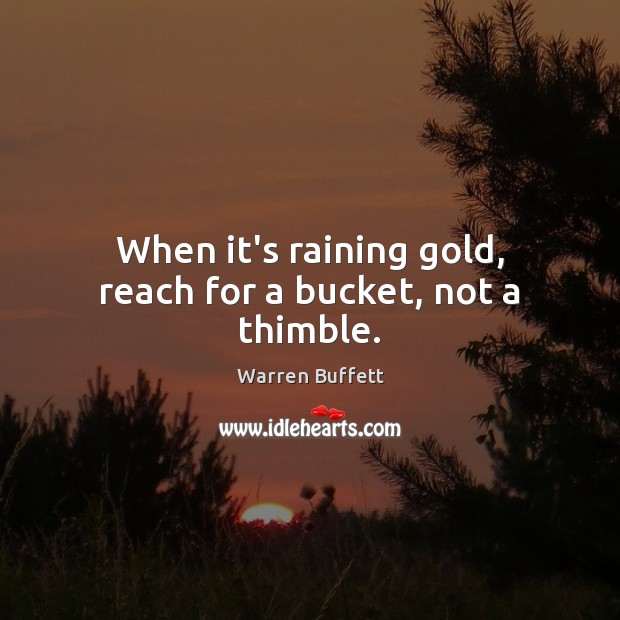 Image, When it's raining gold, reach for a bucket, not a thimble.
