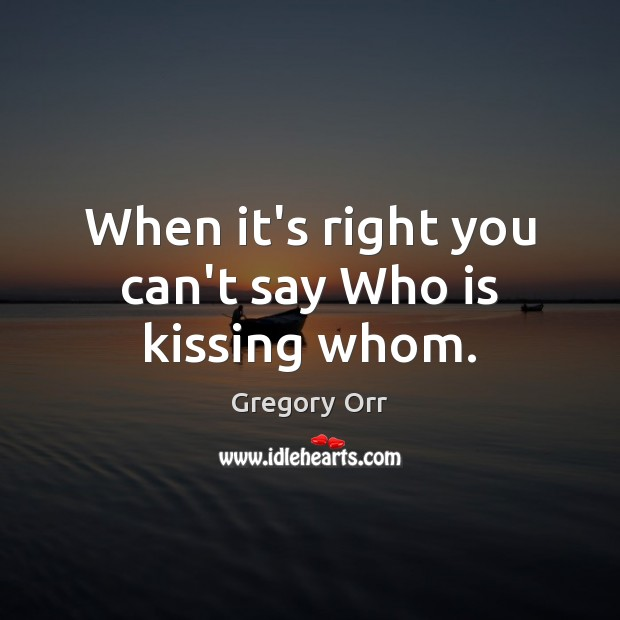 When it's right you can't say Who is kissing whom. Gregory Orr Picture Quote