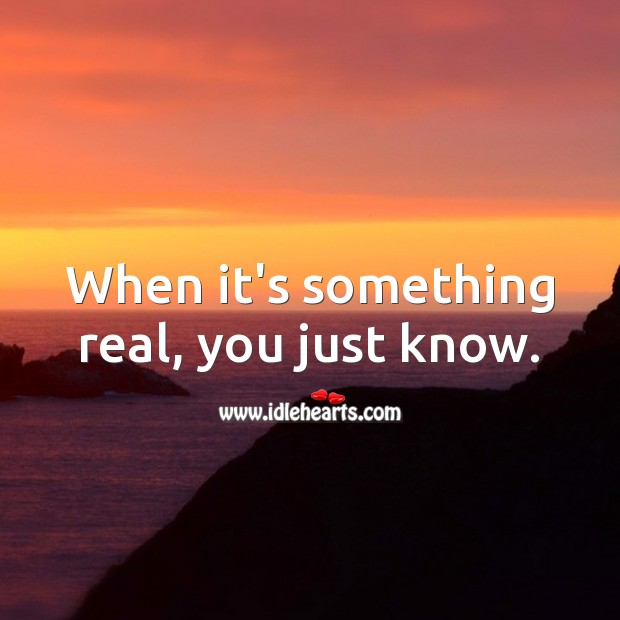 When it's something real, you just know. Love Quotes Image