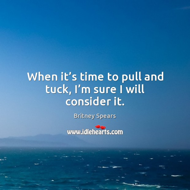 When it's time to pull and tuck, I'm sure I will consider it. Britney Spears Picture Quote
