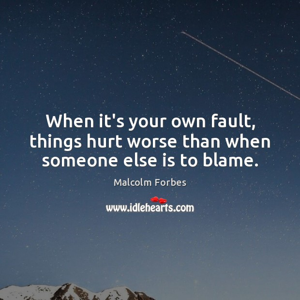 When it's your own fault, things hurt worse than when someone else is to blame. Malcolm Forbes Picture Quote