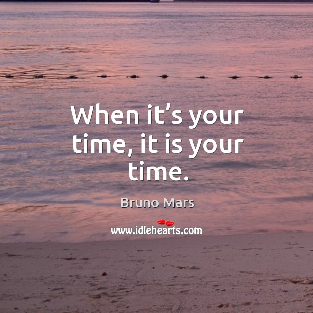 When it's your time, it is your time. Bruno Mars Picture Quote