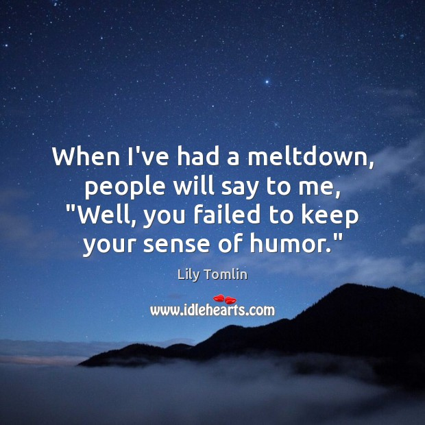"""Image, When I've had a meltdown, people will say to me, """"Well, you"""