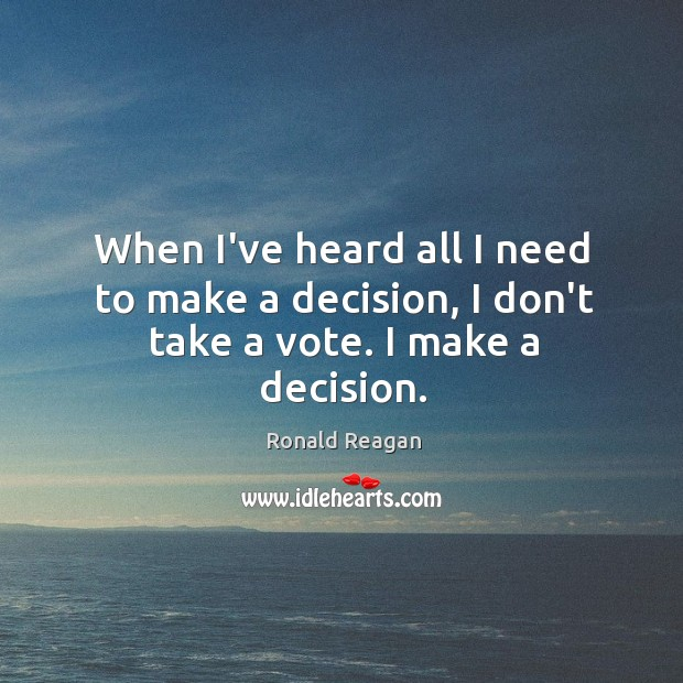 Image, When I've heard all I need to make a decision, I don't take a vote. I make a decision.
