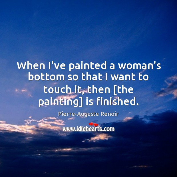When I've painted a woman's bottom so that I want to touch Pierre-Auguste Renoir Picture Quote