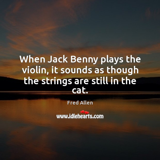 When Jack Benny plays the violin, it sounds as though the strings are still in the cat. Fred Allen Picture Quote