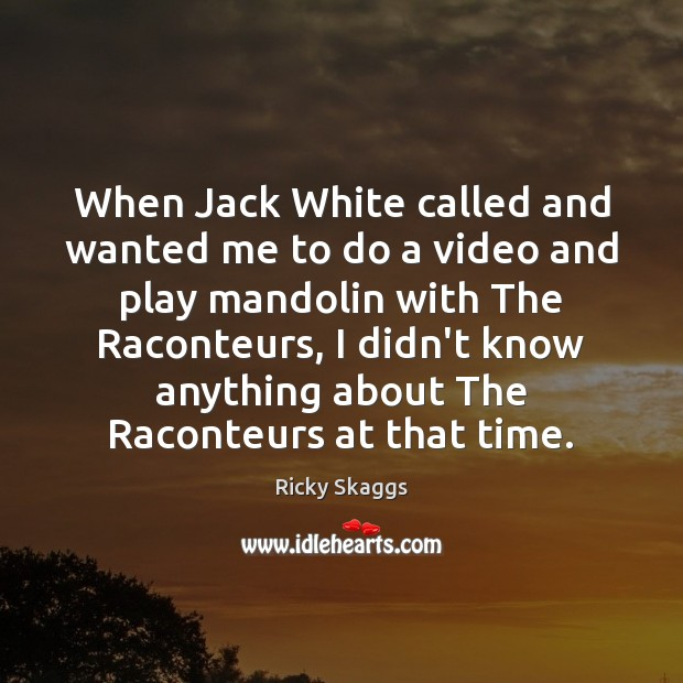 When Jack White called and wanted me to do a video and Ricky Skaggs Picture Quote
