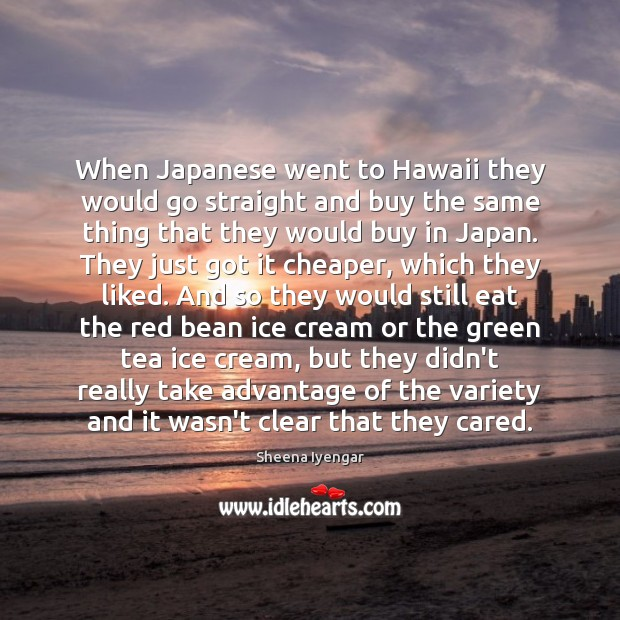 When Japanese went to Hawaii they would go straight and buy the Sheena Iyengar Picture Quote