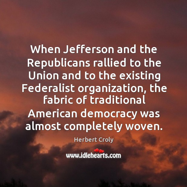 When jefferson and the republicans rallied to the union and to the existing federalist organization Herbert Croly Picture Quote