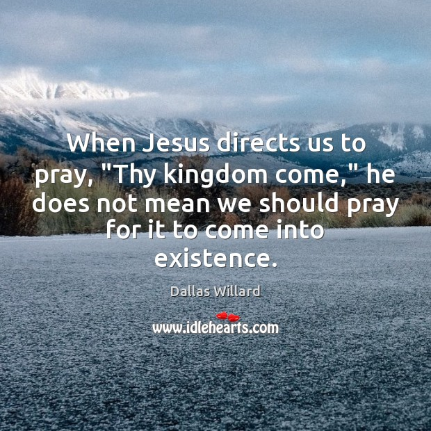 """Image, When Jesus directs us to pray, """"Thy kingdom come,"""" he does not"""