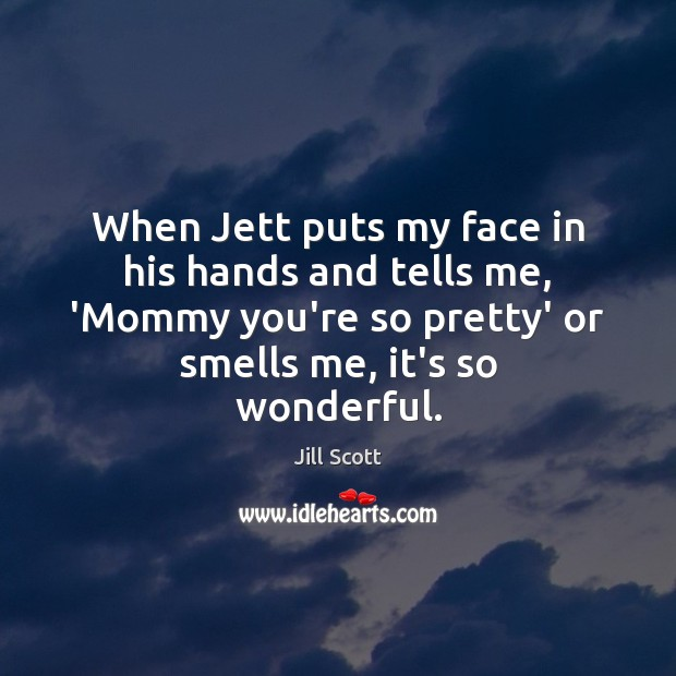 When Jett puts my face in his hands and tells me, 'Mommy Jill Scott Picture Quote