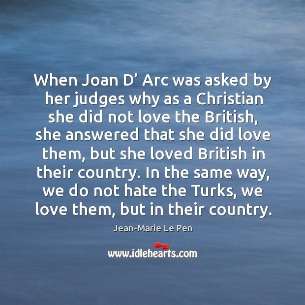 When joan d' arc was asked by her judges why as a christian she did not love the british Jean-Marie Le Pen Picture Quote