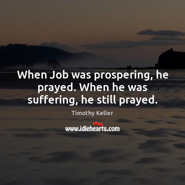 Image, When Job was prospering, he prayed. When he was suffering, he still prayed.