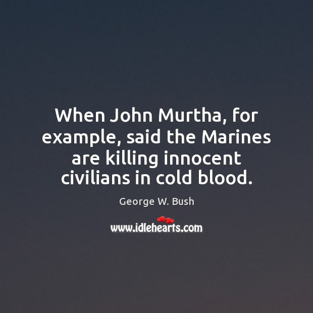 Image, When John Murtha, for example, said the Marines are killing innocent civilians