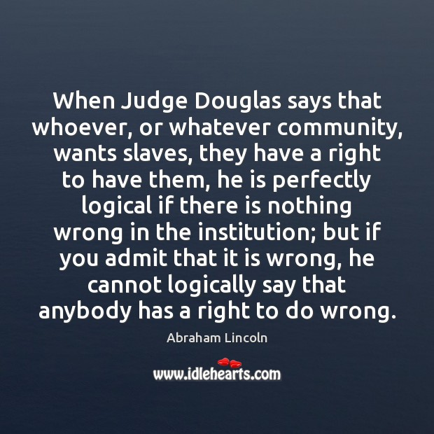 When Judge Douglas says that whoever, or whatever community, wants slaves, they Abraham Lincoln Picture Quote