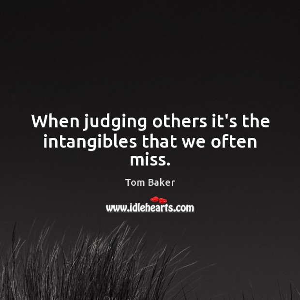 When judging others it's the intangibles that we often miss. Tom Baker Picture Quote