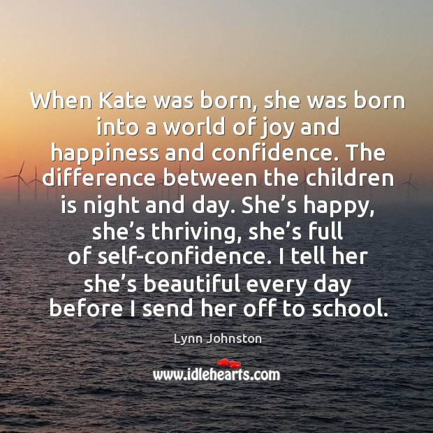 When kate was born, she was born into a world of joy and happiness and confidence. Joy and Happiness Quotes Image