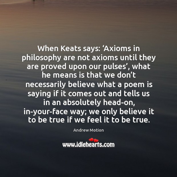 When keats says: 'axioms in philosophy are not axioms until they are proved upon our pulses' Image