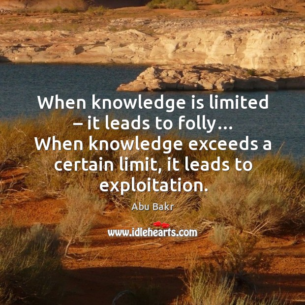 Image, When knowledge is limited – it leads to folly… when knowledge exceeds a certain limit, it leads to exploitation.