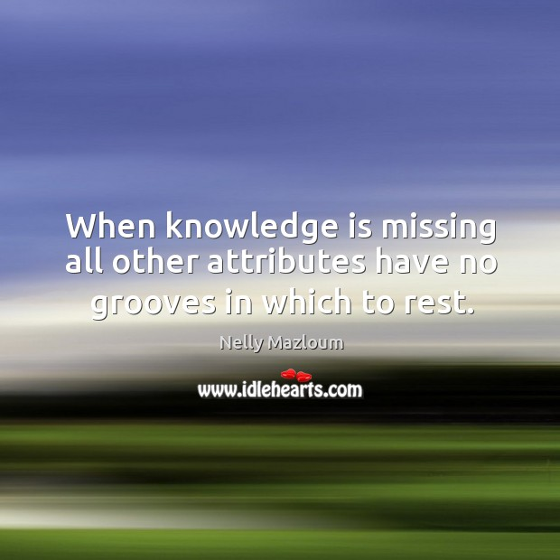 When knowledge is missing all other attributes have no grooves in which to rest. Nelly Mazloum Picture Quote
