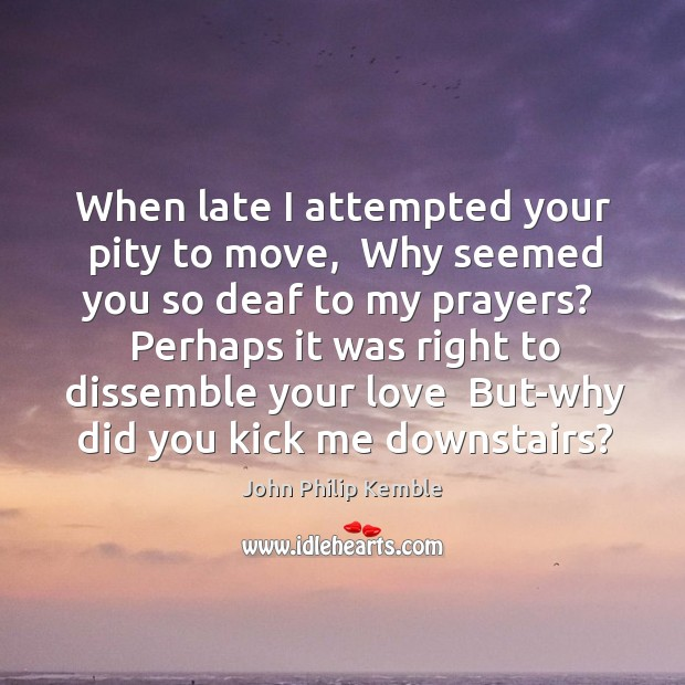 When late I attempted your pity to move,  Why seemed you so Image