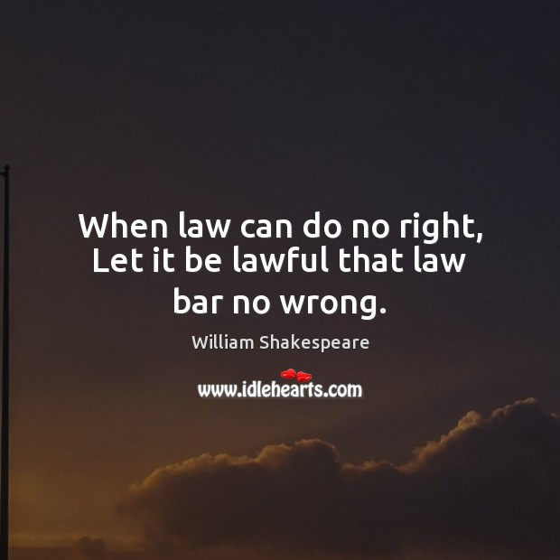 When law can do no right, Let it be lawful that law bar no wrong. William Shakespeare Picture Quote