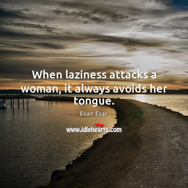 When laziness attacks a woman, it always avoids her tongue. Evan Esar Picture Quote