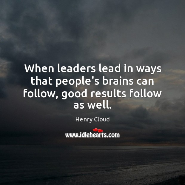 Image, When leaders lead in ways that people's brains can follow, good results follow as well.
