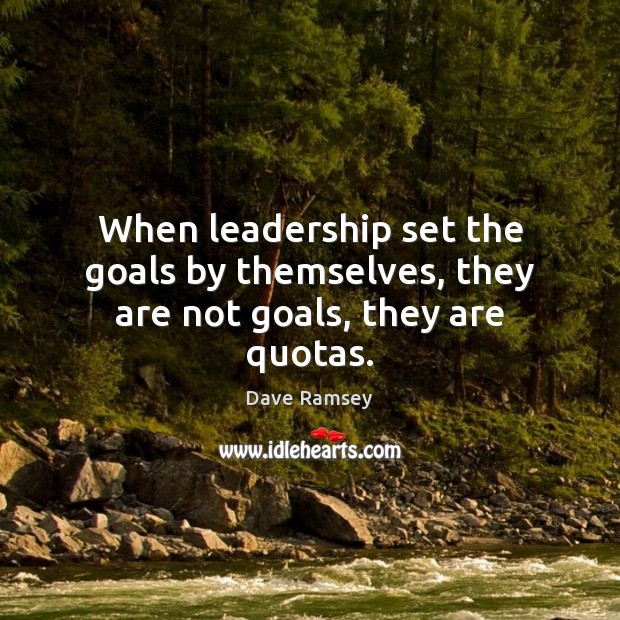 When leadership set the goals by themselves, they are not goals, they are quotas. Dave Ramsey Picture Quote