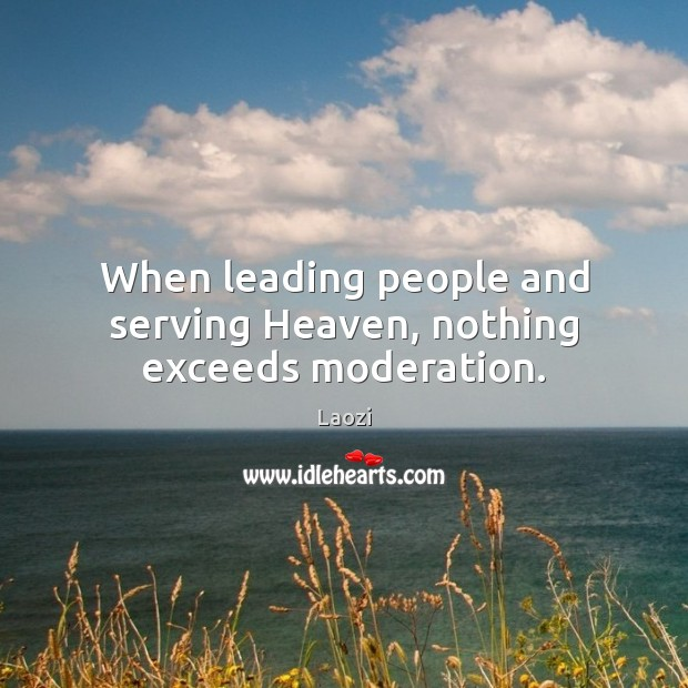 When leading people and serving Heaven, nothing exceeds moderation. Laozi Picture Quote