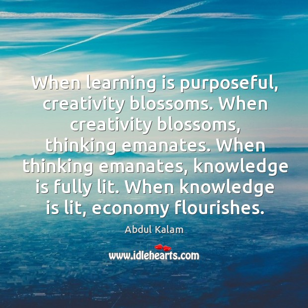 Image, When learning is purposeful, creativity blossoms. When creativity blossoms, thinking emanates. When