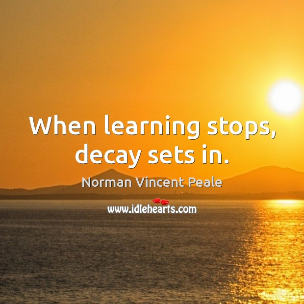 When learning stops, decay sets in. Norman Vincent Peale Picture Quote