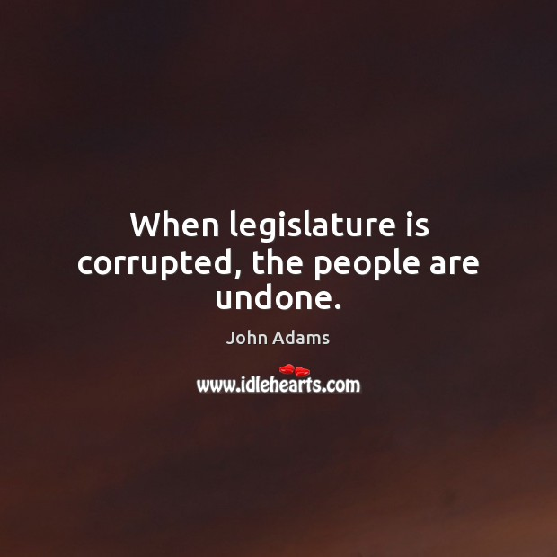 Image, When legislature is corrupted, the people are undone.