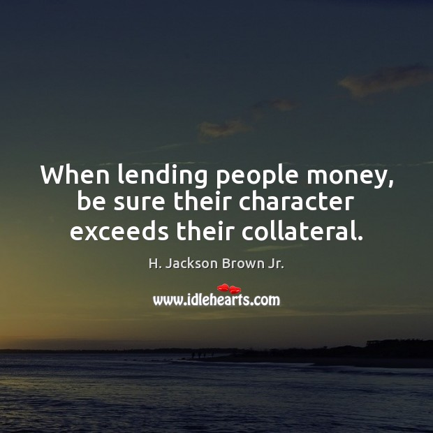 When lending people money, be sure their character exceeds their collateral. H. Jackson Brown Jr. Picture Quote