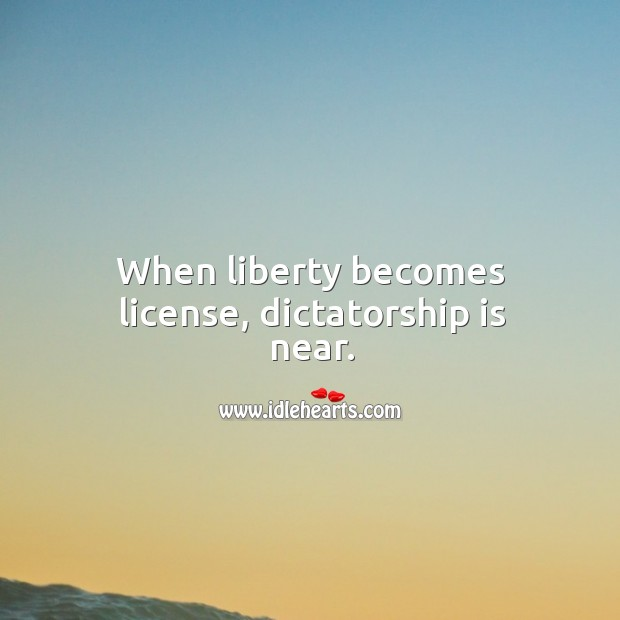 When liberty becomes license, dictatorship is near. Image