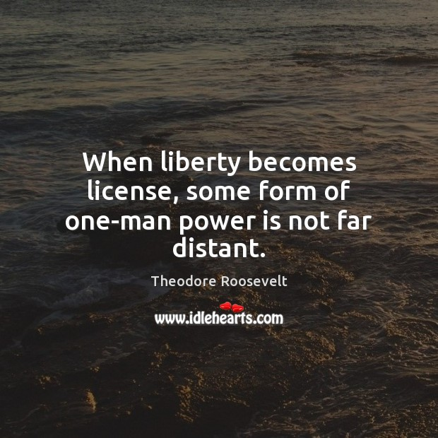 When liberty becomes license, some form of one-man power is not far distant. Theodore Roosevelt Picture Quote