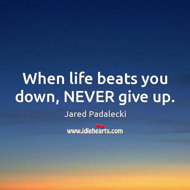 When life beats you down, NEVER give up. Never Give Up Quotes Image