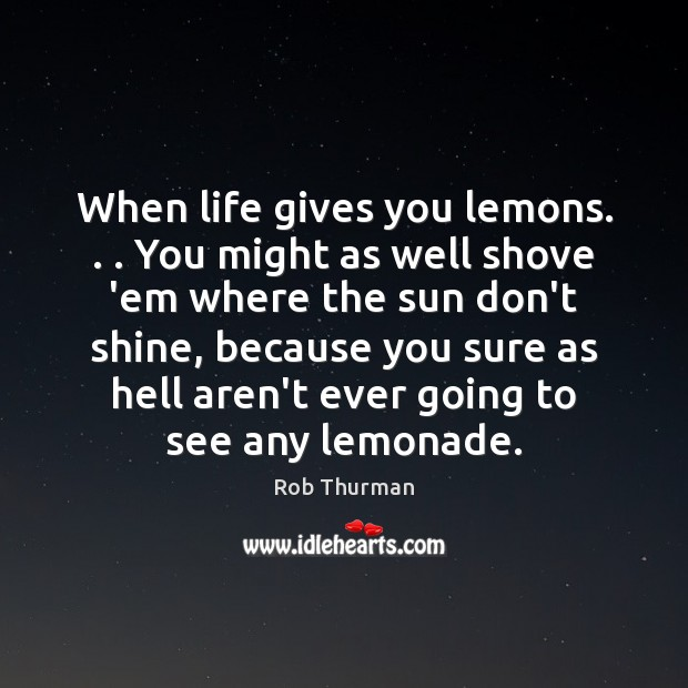 When life gives you lemons. . . You might as well shove 'em where Image