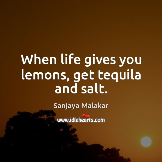 When life gives you lemons, get tequila and salt. Image