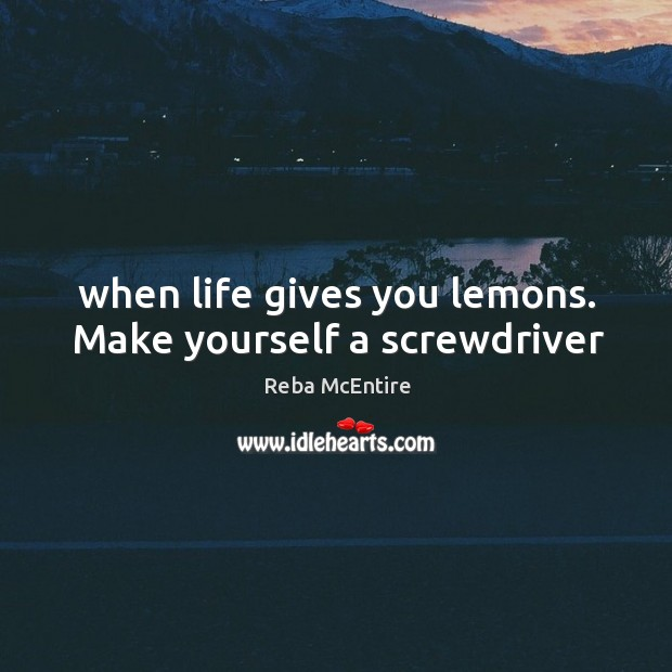 When life gives you lemons. Make yourself a screwdriver Reba McEntire Picture Quote