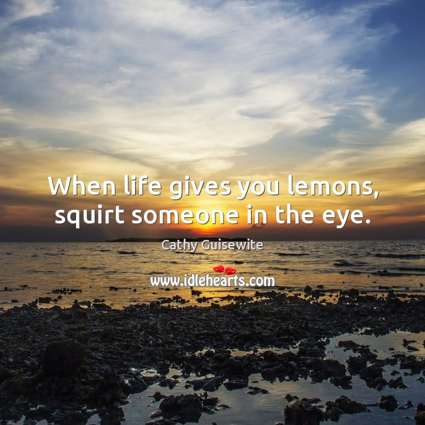 When life gives you lemons, squirt someone in the eye. Cathy Guisewite Picture Quote