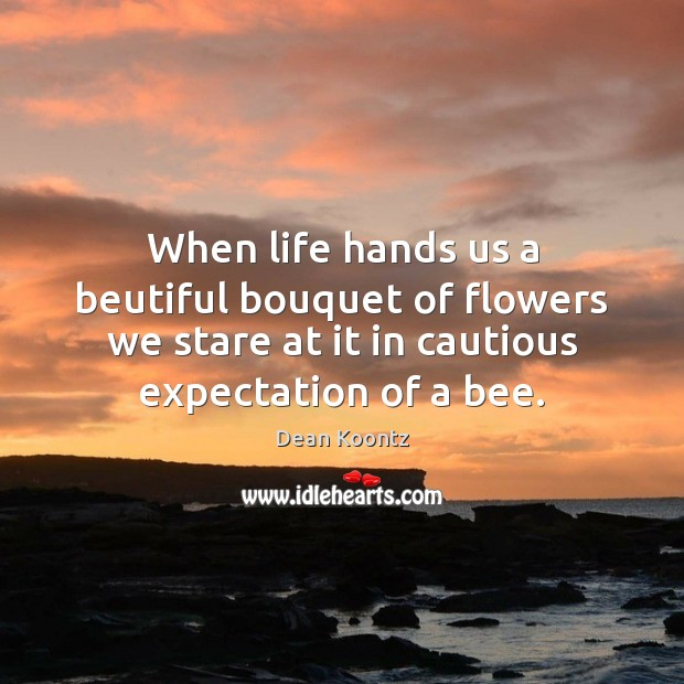 When life hands us a beutiful bouquet of flowers we stare at Dean Koontz Picture Quote