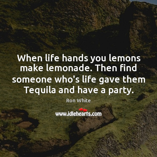 When life hands you lemons make lemonade. Then find someone who's life Ron White Picture Quote