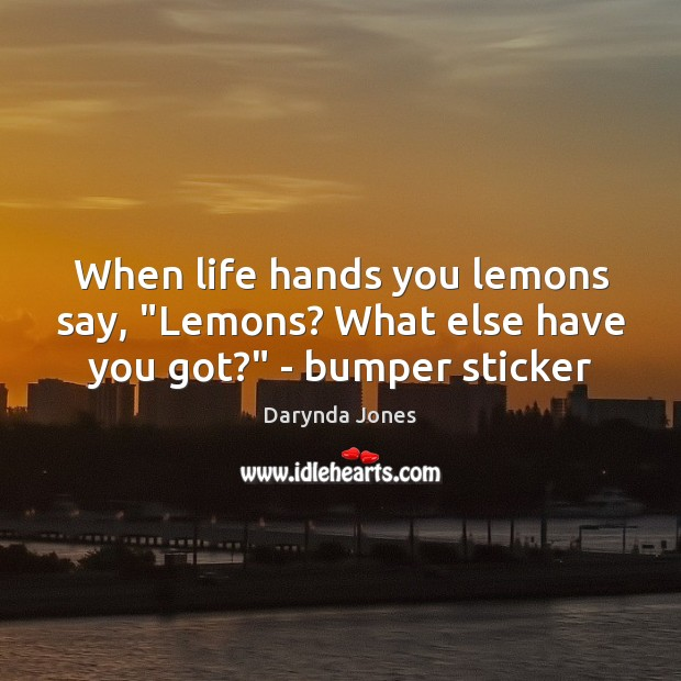 """When life hands you lemons say, """"Lemons? What else have you got?"""" – bumper sticker Darynda Jones Picture Quote"""