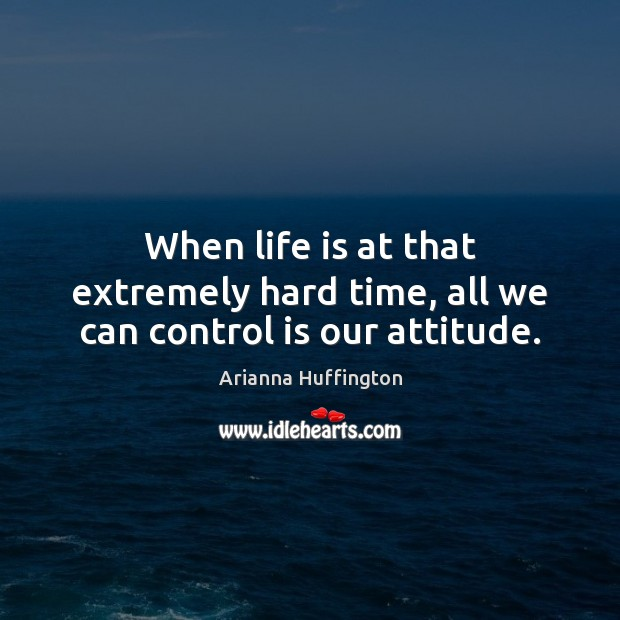 When life is at that extremely hard time, all we can control is our attitude. Arianna Huffington Picture Quote