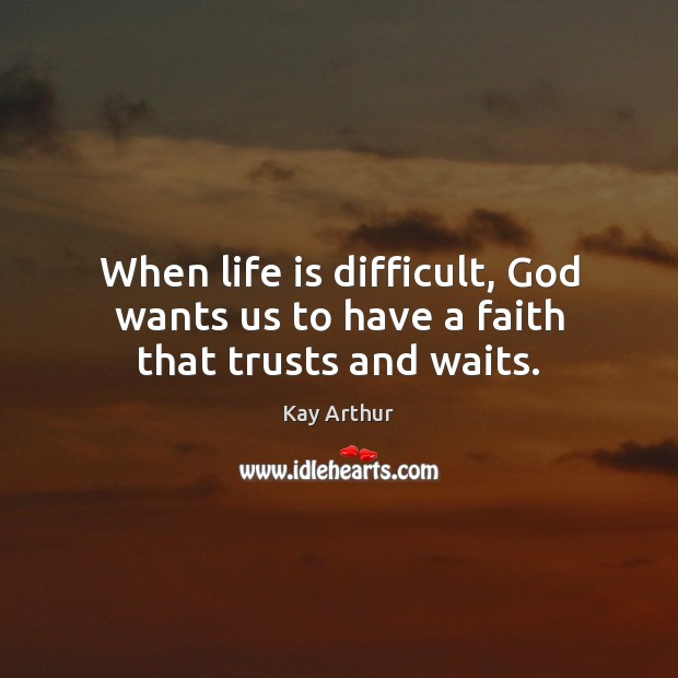 When life is difficult, God wants us to have a faith that trusts and waits. Kay Arthur Picture Quote