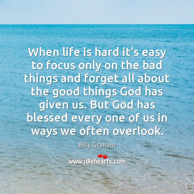 When life is hard it's easy to focus only on the bad Life is Hard Quotes Image