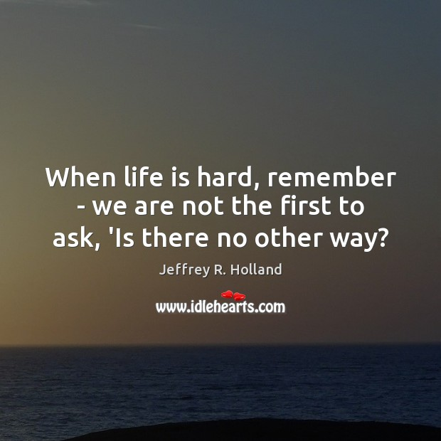 When life is hard, remember – we are not the first to ask, 'Is there no other way? Jeffrey R. Holland Picture Quote
